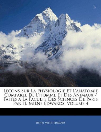 Lecons Sur La Physiologie Et L'Anatomie Comparee de L'Homme Et Des Animaux / Faites a la Faculte Des Sciences de Paris Par H. Milne Edwards, Volume 4