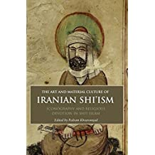 The Art and Material Culture of Iranian Shi'ism: Iconography and Religious Devotion in Shi'i Islam (International Library of Iranian Studies)