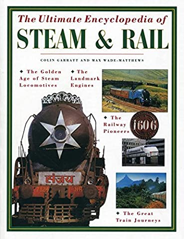 The Ultimate Encyclopedia of Steam and Rail: The golden age of steam locomotives, the landmark engines, the railway pioneers and the great train journeys by Colin Garrett (January 07,2015)