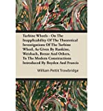 Turbine Wheels - On The Inapplicability Of The Theoretical Investigations Of The Turbine Wheel, As Given By Rankine, Weisbach, Bresse And Others, To The Modern Constructions Introduced By Boyden And Francis (Paperback) - Common