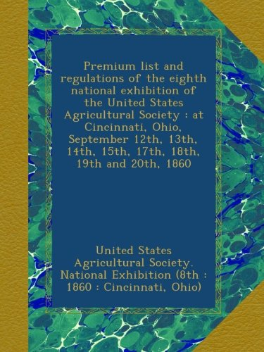 Premium list and regulations of the eighth national exhibition of the United States Agricultural Society : at Cincinnati, Ohio, September 12th, 13th, 14th, 15th, 17th, 18th, 19th and 20th, 1860