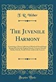 The Juvenile Harmony: Containing a Choice Collection of Moral and Sacred Songs; Designed for Juvenile Singing Schools, Common Schools, Sunday Schools, ... and Juvenile Concerts (Classic Reprint)