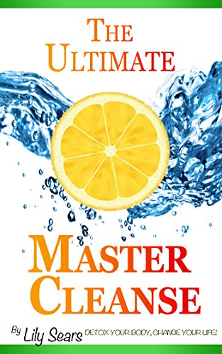 The Ultimate Master Cleanse: Detox Your Body, Change Your Life (English Edition) (Cleanse Master Detox-diät)