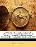 Telecharger Livres Message Du Conseil F D Ral L Assembl E F D Rale Concernant Le Rachat Des Principales Lignes de Chemins de Fer Suisses Du 25 Mars 1897 (PDF,EPUB,MOBI) gratuits en Francaise