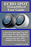 ECHO SPOT SIMPLIFIED User Guide: A Sure Echo Spot Guide That Will Help Unlock The Full Capabilities, functionalities and Potentialities Of Amazon Echo ... Echo Spot Guide! (English Edition)