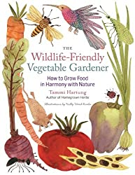 The Wildlife-Friendly Vegetable Gardener: How to Grow Food in Harmony with Nature by Tammi Hartung (2013-12-31)