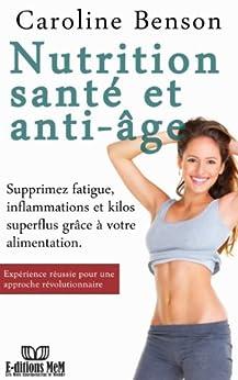 Nutrition santé et anti-âge.: Supprimez fatigue, inflammations et kilos superflus grâce à votre alimentation. (Santé naturelle t. 3) par [Benson, Caroline]
