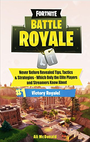 Fortnite: Battle Royale - Never Before Revealed Tips, Tactics & Strategies Which Only the Elite Players and Streamers Know About (English Edition)