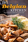 The Belgian Kitchen: Belgian Cuisine Classics for Home Chefs (English Edition)