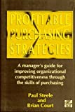 Profitable Purchasing Strategies: A Manager's Guide for Improving Organizational Competitiveness Through the Skills of Purchasing by Paul T. Steele (1996-05-01)