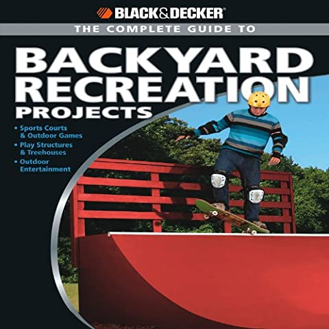 Black + Decker The Complete Guide to Backyard Recreation Projects (Black + Decker Complete Guide To...)