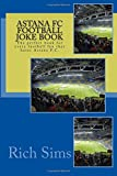 Astana FC Football Joke Book: The perfect book for every football fan that hates Astana F.C. (Soccer Jokes, L.L.C.) by Rich Sims (2015-10-01)
