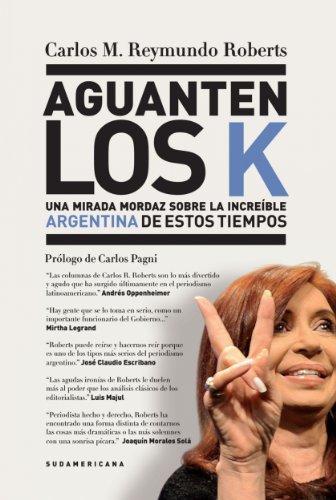 Aguanten los K: Una mirada mordaz sobre la increíble Argentina de estos tiempos por Carlos M. Reymundo Roberts