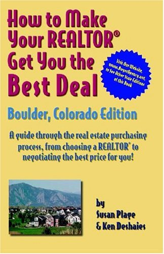 How to Make Your Realtor Get You the Best Deal: Boulder, Colorado Edtion/ A guide Through the Real Estate Purchasing Process, From Choosing a Realtor to Negotiatin the Best Deal for You! -