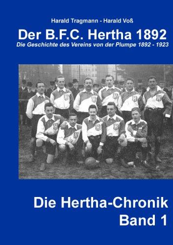 Der B.F.C. Hertha 1892: Die Geschichte des Vereins von der Plumpe 1892-1923 (Die Hertha-Chronik)