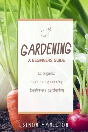Gardening: A beginners guide to organic vegetable gardening, beginners gardenin (Organic Gardening, Vegetables, Herbs, Beginners Gardening, Vegetable Gardening, hydroponics)