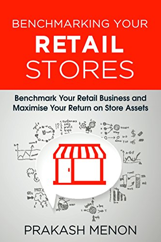 Benchmarking Your Retail Stores: Benchmark your Retail Business  and maximize your Return on Store Assets (English Edition)