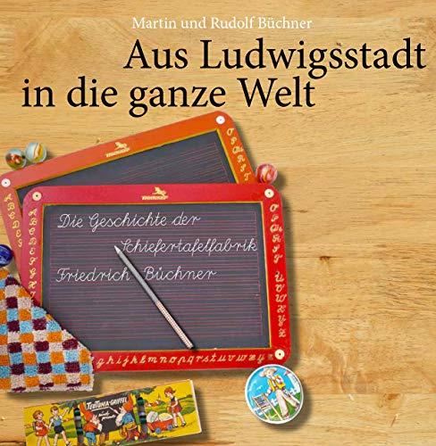 Aus Ludwigsstadt in die ganze Welt. Die Geschichte der Schiefertafelfabrik Friedrich Büchner. -