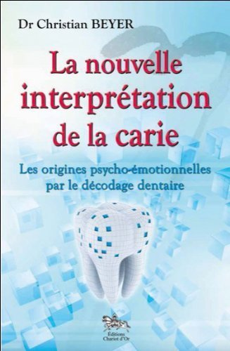 La nouvelle interprtation de la carie - Les origines psycho-motionnelles par le dcodage dentaire de Dr. Christian Beyer (13 novembre 2013) Broch