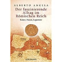 Der faszinierende Alltag im Römischen Reich: Kaiser, Huren, Legionäre