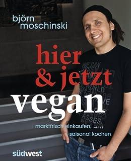 Hier & jetzt vegan: Marktfrisch einkaufen, saisonal kochen von [Moschinski, Björn]