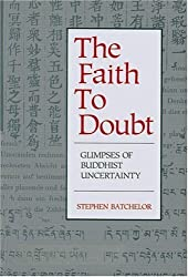 The Faith to Doubt: Glimpses of Buddhist Uncertainty by Stephen Batchelor (31-May-1990) Paperback