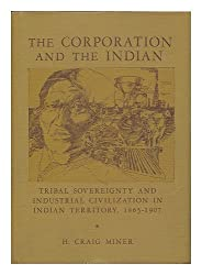 The Corporation and the Indian: Tribal Sovereignity and Industrial Civilization in Indian Territory, 1865-1907 by H. Craig Miner (1976-06-03)