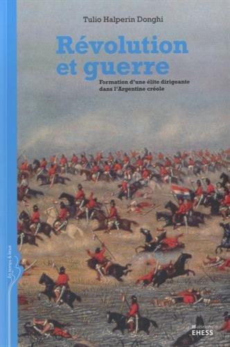 Révolution et guerre : Formation d'une élite dirigeante dans l'Argentine créole par Tulio Halperin Donghi