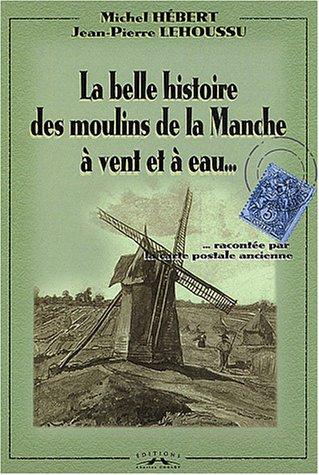 La belle histoire des moulins de la Manche  vent et  eau raconte par la carte postale ancienne