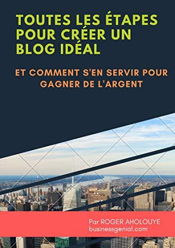 Couverture du livre Toutes les étapes pour créer un blog idéal et comment s'en servir pour gagner de l'argent