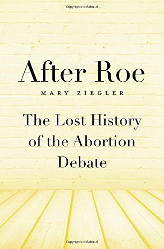 After Roe: The Lost History of the Abortion Debate by Mary Ziegler (2015-06-08)