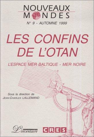NOUVEAUX MONDES N°9 AUTOMNE 1999 : LES CONFINS DE L'OTAN. L'espace Mer Baltique-Mer Noire