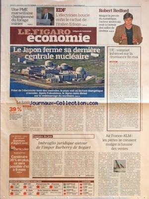 FIGARO ECONOMIE [No 21075] du 05/05/2012 - LE JAPON FERME SA DERNIERE CENTRALE NUCLEAIRE - LE FONDS SOUVERAIN NORVEGIEN BOUDE LA ZONE EURO - UE - SOMMET INFORMEL SUR LA CROISSANCE FIN MAI - IMBROGLIO JURIDIQUE AUTOUR DE L'IMPER BURBERRY DE BOGART - ROBERT REDFORD - EDF - L'ELECTRICIEN BOUCLE ENFIN LE RACHAT DE L'ITALIEN EDISON - UNE MPE MARSEILLAISE CHAMPIONNE DU FORAGE MINIER