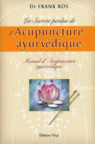 Les secrets perdus de l'acupuncture ayurvédique : Manuel d'acupuncture ayurvédique par Frank Ros