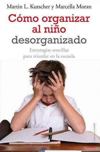 Cómo organizar al niño desorganizado: Estrategias sencillas para triunfar en la escuela (El Niño y su Mundo) por Martin L. Kutscher
