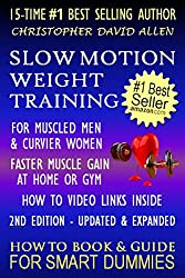SLOW MOTION WEIGHT TRAINING - FOR MUSCLED MEN & CURVIER WOMEN - FASTER MUSCLE GAIN AT HOME OR GYM - HOW TO VIDEO LINKS INSIDE - 2ND EDITION UPDATED & REVISED (HOW TO BOOK & GUIDE FOR SMART DUMMIES)