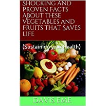 Shocking and Proven Facts About these Vegetables and Fruits that Saves life : (Sustaining your Health) (English Edition)