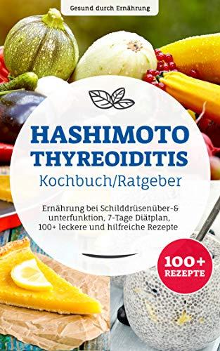 Hashimoto Thyreoiditis Kochbuch/ Ratgeber: Ernährung bei Schilddrüsenüber- & unterfunktion, 7-Tage Diätplan, 100+ leckere und hilfreiche Rezepte (Medizin Kindle-bücher)