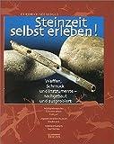 Steinzeit selbst erleben!: Waffen, Schmuck und Instrumente - nachgebaut und ausprobiert - Friedrich Seeberger