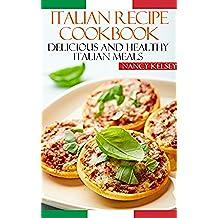 Italian Recipe Cookbook: Delicious and Healthy Italian Meals: Italian Cooking - Italian Cooking for Beginners - Italian Recipes for Everyone (English Edition)