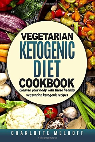 Vegetarian Ketogenic Cookbook: Cleanse Your Body With These Healthy Vegetarian Ketogenic Recipes (Body Cleanse, Reset Metabolism, Keto Guide, Includes, Pics, Step by step instructions, Ingredients)