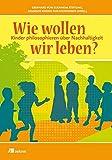 Wie wollen wir leben?: Kinder philosophieren über Nachhaltigkeit