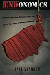 ENDonomics: Default, Deflation, Derivatives & the End of the United States As We Know It. by Jake Shannon (2012-08-26)