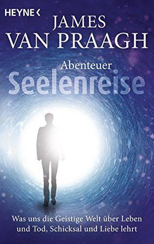 Abenteuer Seelenreise: Was uns die Geistige Welt über Leben und Tod, Schicksal und Liebe lehrt