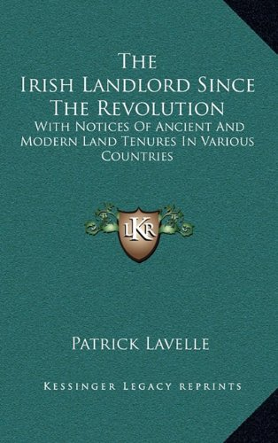The Irish Landlord Since the Revolution: With Notices of Ancient and Modern Land Tenures in Various Countries