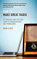 How To Make Great Radio: Techniques and tips for today's broadcasters and producers