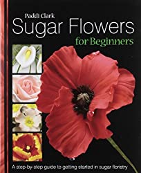 Sugar Flowers for Beginners: A Step-by-step Guide to Getting Started in Sugar Floristry by Paddi Clark (2008-03-14)