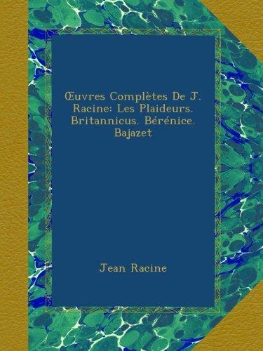 Œuvres Complètes De J. Racine: Les Plaideurs. Britannicus. Bérénice. Bajazet