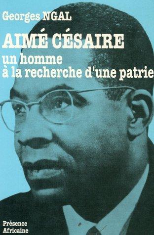 Aimé Césaire : Un homme à la recherche d'une patrie par Georges Ngal