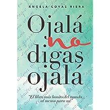 Ojalá no digas Ojalá: El libro más bonito del mundo.al menos para mí.